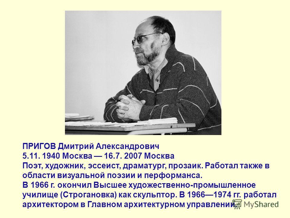ПРИГОВ Дмитрий Александрович 5.11. 1940 Москва 16.7. 2007 Москва Поэт, художник, эссеист, драматург, прозаик. Работал также в области визуальной поэзии и перформанса. В 1966 г. окончил Высшее художественно-промышленное училище (Строгановка) как скуль