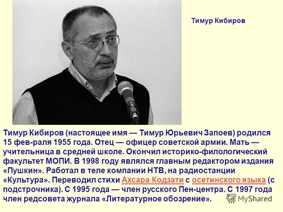 Тимур Кибиров (настоящее имя Тимур Юрьевич Запоев) родился 15 фев-раля 1955 года. Отец офицер советской армии. Мать учительница в средней школе. Окончил историко-филологический факультет МОПИ. В 1998 году являлся главным редактором издания «Пушкин».