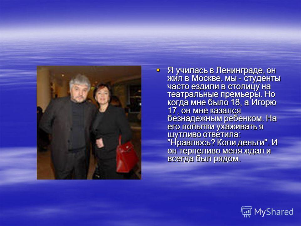 Я училась в Ленинграде, он жил в Москве, мы - студенты часто ездили в столицу на театральные премьеры. Но когда мне было 18, а Игорю 17, он мне казался безнадежным ребенком. На его попытки ухаживать я шутливо ответила: