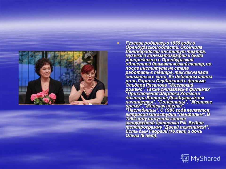 Гузеева родилась в 1959 году в Оренбургской области. Окончила Ленинградский институт театра, музыки и кинематографии и была распределена в Оренбургский областной драматический театр, но после института не стала работать в театре, так как начала снима