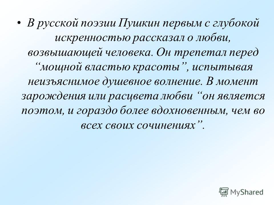 В русской поэзии Пушкин первым с глубокой искренностью рассказал о любви, возвышающей человека. Он трепетал перед мощной властью красоты, испытывая неизъяснимое душевное волнение. В момент зарождения или расцвета любви он является поэтом, и гораздо б