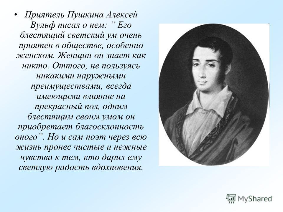 Приятель Пушкина Алексей Вульф писал о нем: Его блестящий светский ум очень приятен в обществе, особенно женском. Женщин он знает как никто. Оттого, не пользуясь никакими наружными преимуществами, всегда имеющими влияние на прекрасный пол, одним блес