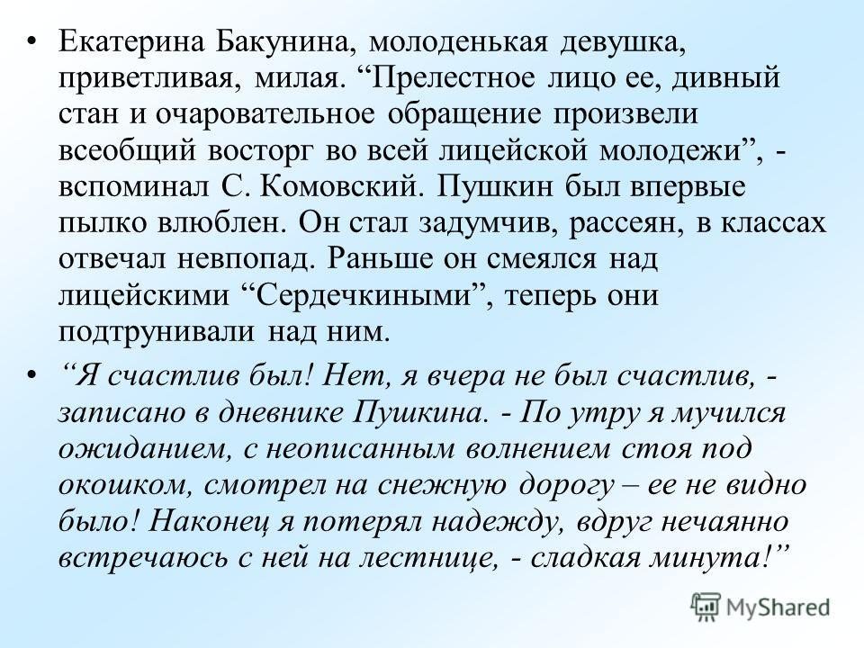 Екатерина Бакунина, молоденькая девушка, приветливая, милая. Прелестное лицо ее, дивный стан и очаровательное обращение произвели всеобщий восторг во всей лицейской молодежи, - вспоминал С. Комовский. Пушкин был впервые пылко влюблен. Он стал задумчи