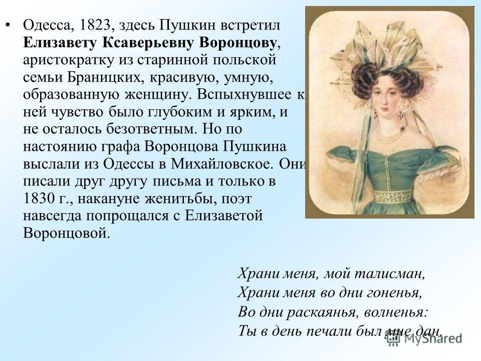 Одесса, 1823, здесь Пушкин встретил Елизавету Ксаверьевну Воронцову, аристократку из старинной польской семьи Браницких, красивую, умную, образованную женщину. Вспыхнувшее к ней чувство было глубоким и ярким, и не осталось безответным. Но по настояни