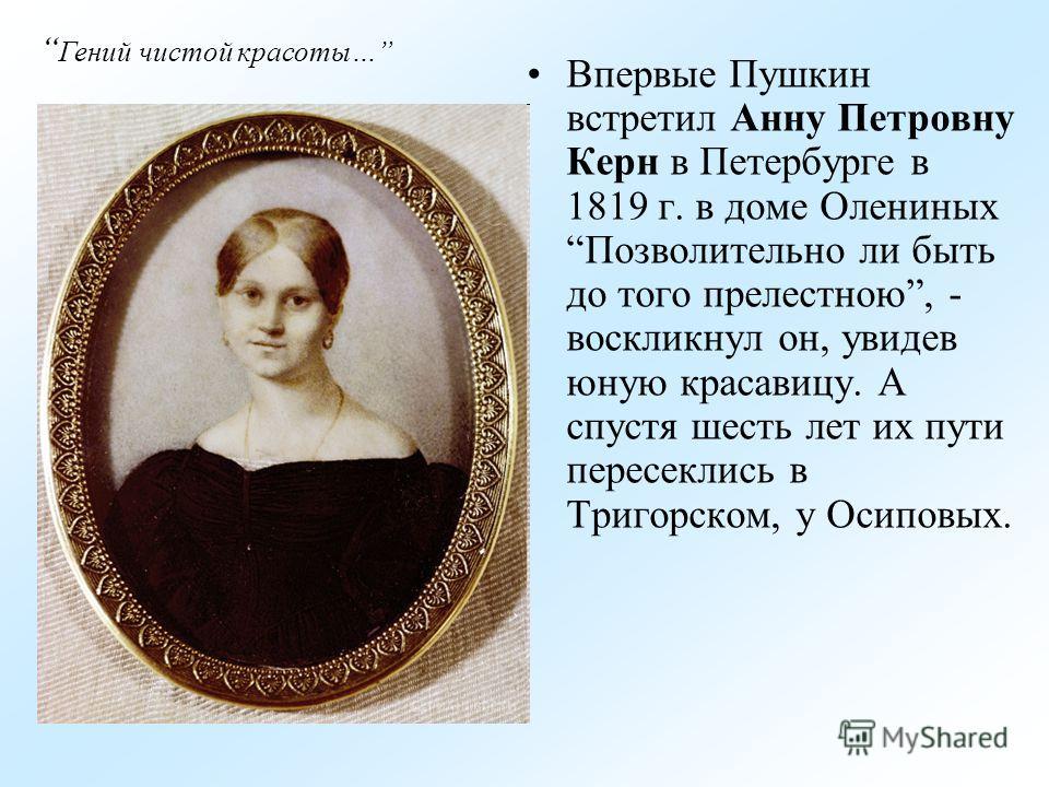 Впервые Пушкин встретил Анну Петровну Керн в Петербурге в 1819 г. в доме Олениных Позволительно ли быть до того прелестною, - воскликнул он, увидев юную красавицу. А спустя шесть лет их пути пересеклись в Тригорском, у Осиповых. Гений чистой красоты…
