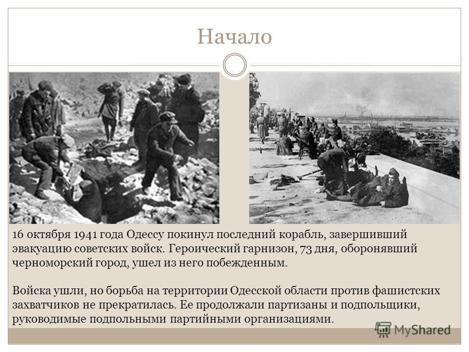 Начало 16 октября 1941 года Одессу покинул последний корабль, завершивший эвакуацию советских войск. Героический гарнизон, 73 дня, оборонявший черноморский город, ушел из него побежденным. Войска ушли, но борьба на территории Одесской области против