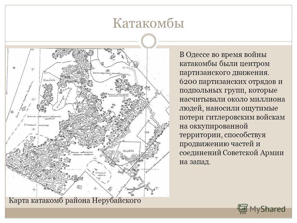 Катакомбы Карта катакомб района Нерубайского В Одессе во время войны катакомбы были центром партизанского движения. 6200 партизанских отрядов и подпольных групп, которые насчитывали около миллиона людей, наносили ощутимые потери гитлеровским войскам