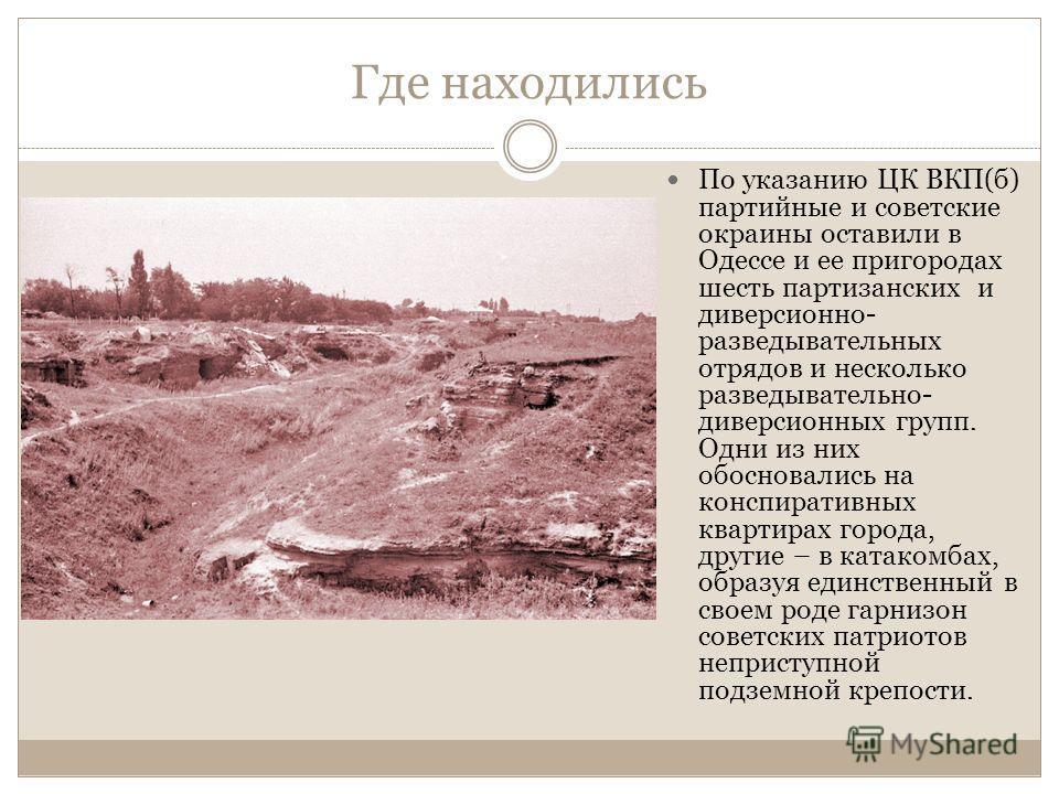 Где находились По указанию ЦК ВКП(б) партийные и советские окраины оставили в Одессе и ее пригородах шесть партизанских и диверсионно- разведывательных отрядов и несколько разведывательно- диверсионных групп. Одни из них обосновались на конспиративны