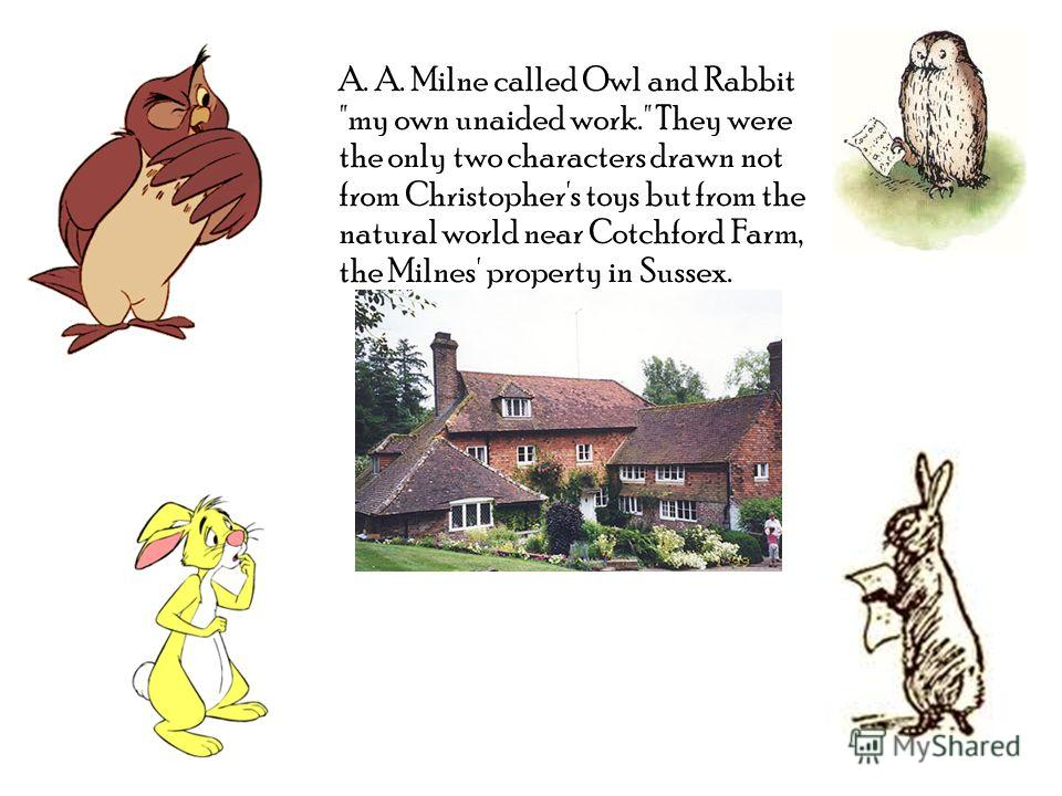 A. A. Milne called Owl and Rabbit my own unaided work. They were the only two characters drawn not from Christopher's toys but from the natural world near Cotchford Farm, the Milnes' property in Sussex.