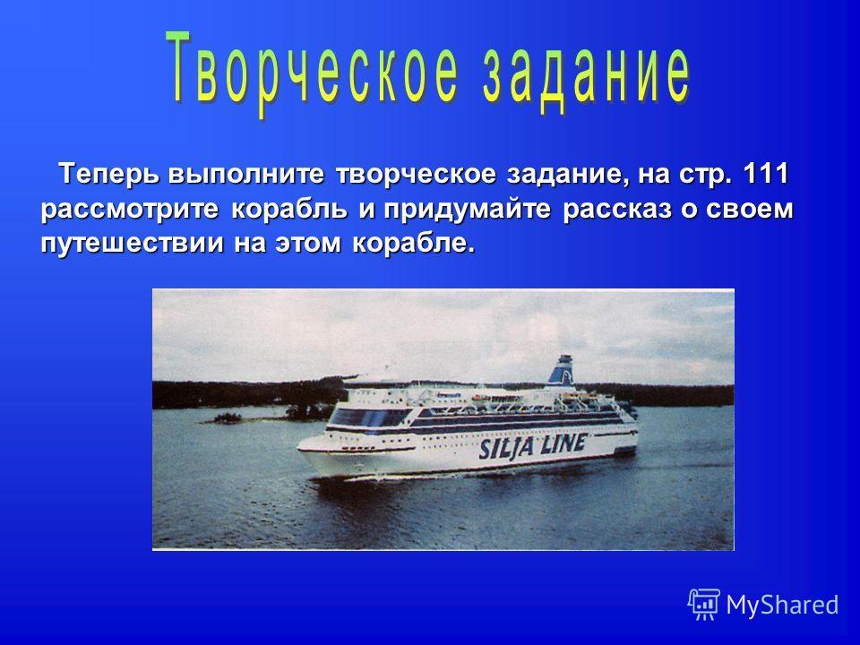Теперь выполните творческое задание, на стр. 111 рассмотрите корабль и придумайте рассказ о своем путешествии на этом корабле.