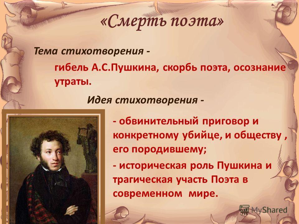 «Смерть поэта» Тема стихотворения - гибель А.С.Пушкина, скорбь поэта, осознание утраты. Идея стихотворения - - обвинительный приговор и конкретному убийце, и обществу, его породившему; - историческая роль Пушкина и трагическая участь Поэта в современ