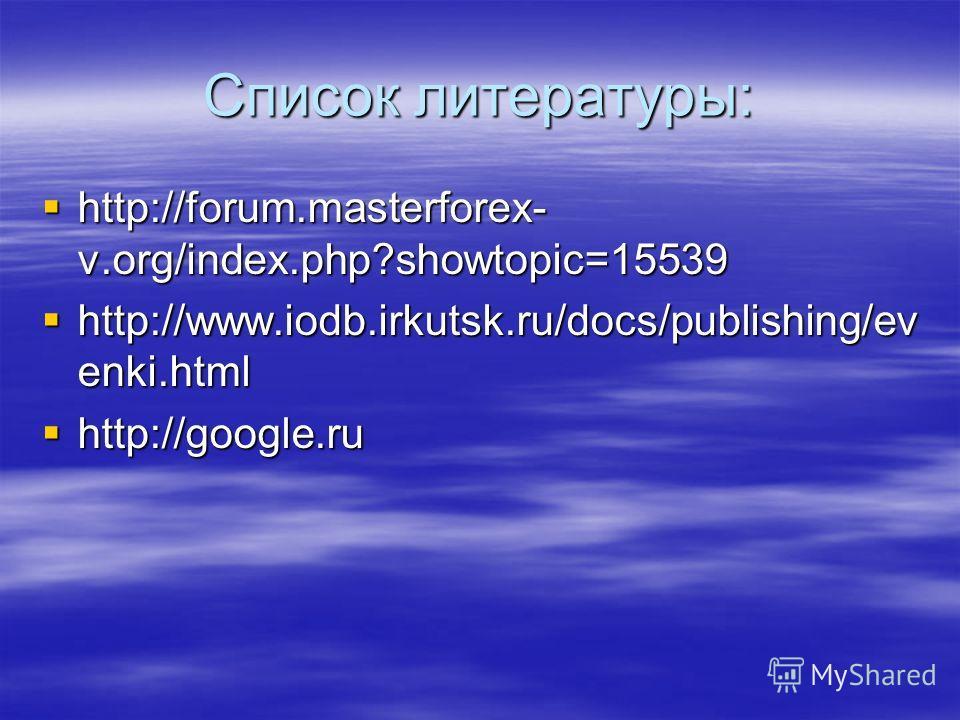 Список литературы: http://forum.masterforex- v.org/index.php?showtopic=15539 http://forum.masterforex- v.org/index.php?showtopic=15539 http://www.iodb.irkutsk.ru/docs/publishing/ev enki.html http://www.iodb.irkutsk.ru/docs/publishing/ev enki.html htt