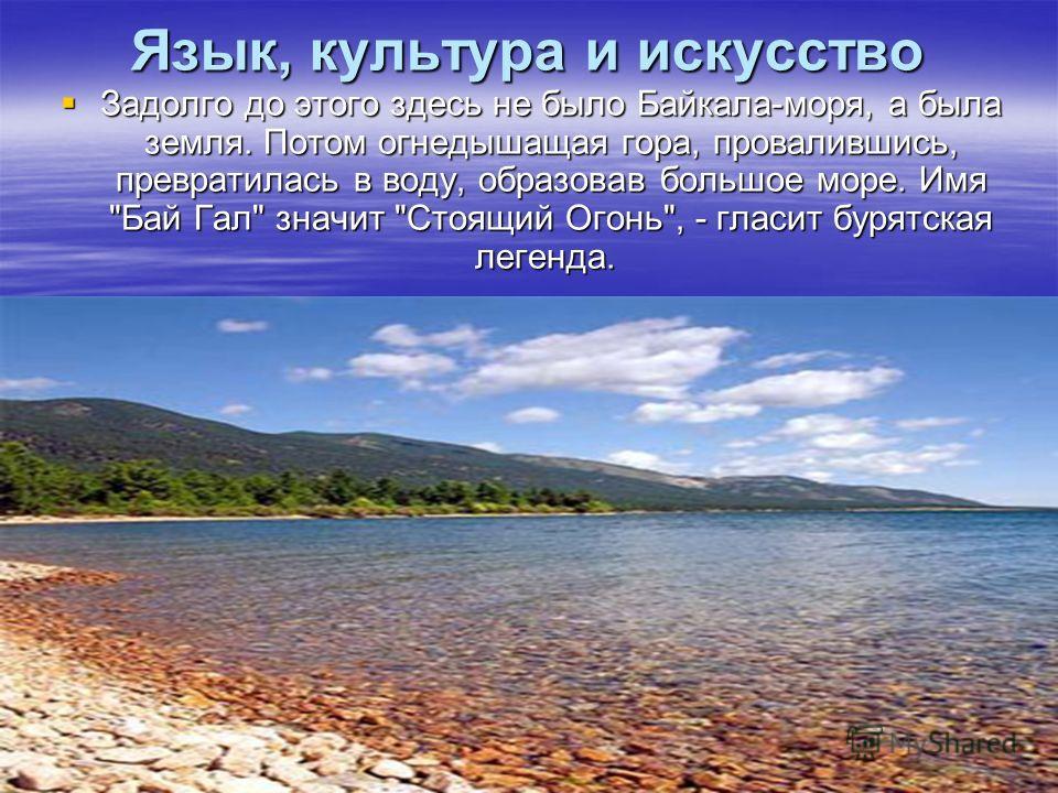 Язык, культура и искусство Задолго до этого здесь не было Байкала-моря, а была земля. Потом огнедышащая гора, провалившись, превратилась в воду, образовав большое море. Имя