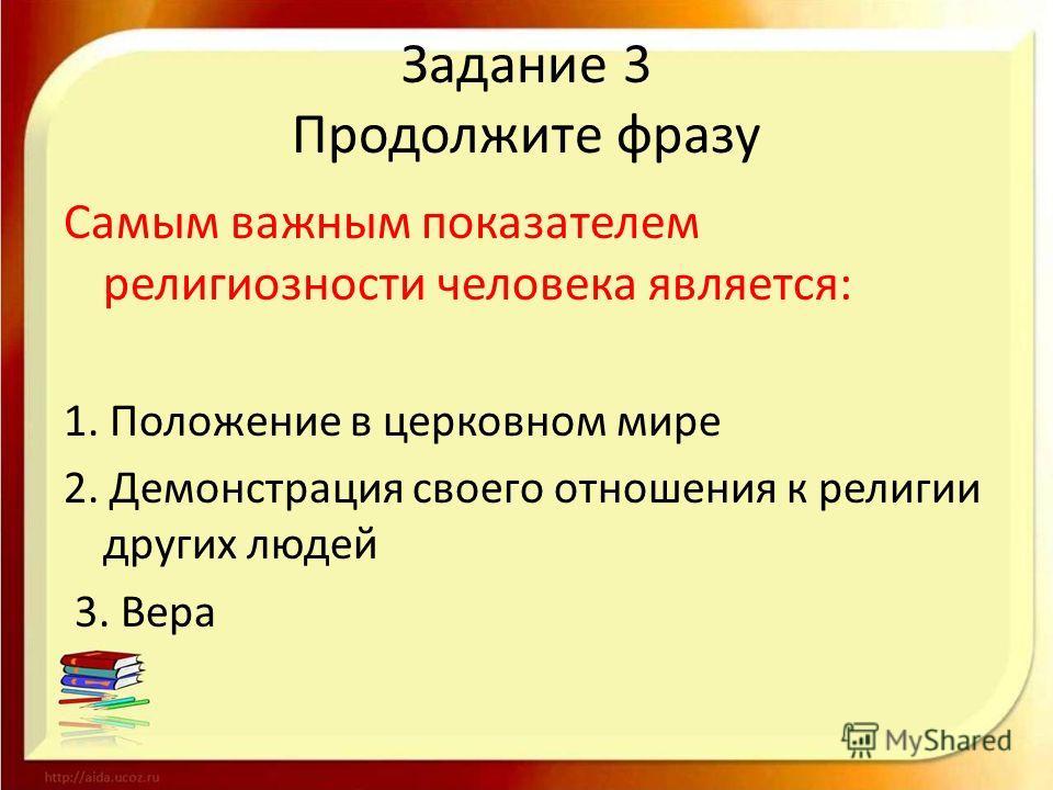 Задание 3 Продолжите фразу Самым важным показателем религиозности человека является: 1. Положение в церковном мире 2. Демонстрация своего отношения к религии других людей 3. Вера