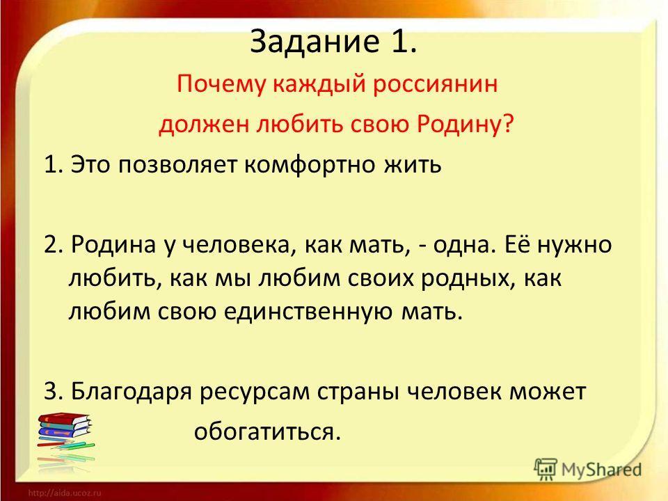 Задание 1. Почему каждый россиянин должен любить свою Родину? 1. Это позволяет комфортно жить 2. Родина у человека, как мать, - одна. Её нужно любить, как мы любим своих родных, как любим свою единственную мать. 3. Благодаря ресурсам страны человек м