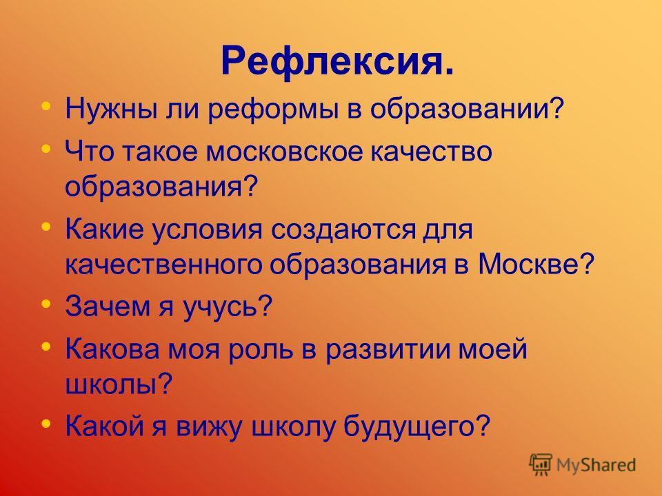 Рефлексия. Нужны ли реформы в образовании? Что такое московское качество образования? Какие условия создаются для качественного образования в Москве? Зачем я учусь? Какова моя роль в развитии моей школы? Какой я вижу школу будущего?