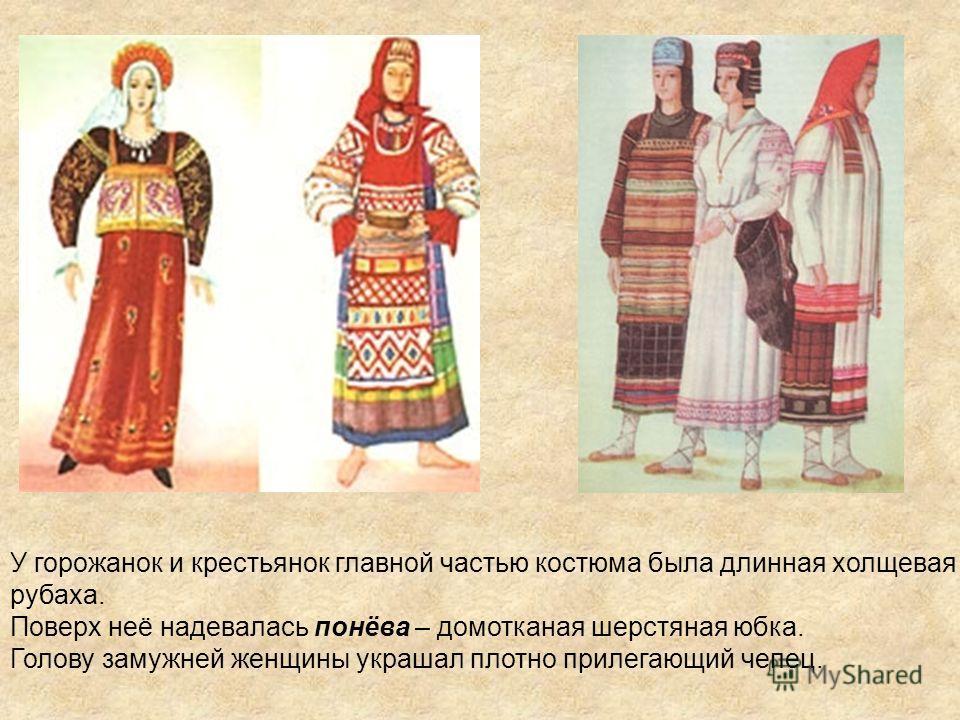 У горожанок и крестьянок главной частью костюма была длинная холщевая рубаха. Поверх неё надевалась понёва – домотканая шерстяная юбка. Голову замужней женщины украшал плотно прилегающий чепец.