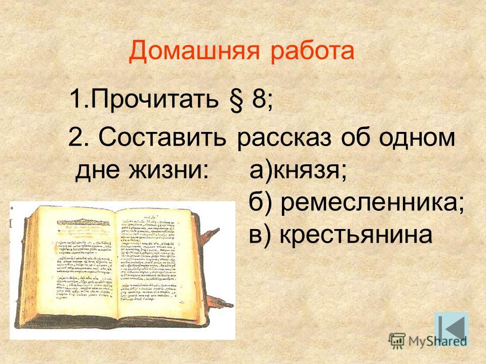 Домашняя работа 1.Прочитать § 8; 2. Составить рассказ об одном дне жизни: а)князя; б) ремесленника; в) крестьянина