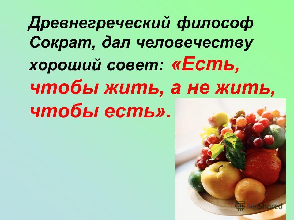 Древнегреческий философ Сократ, дал человечеству хороший совет: «Есть, чтобы жить, а не жить, чтобы есть».