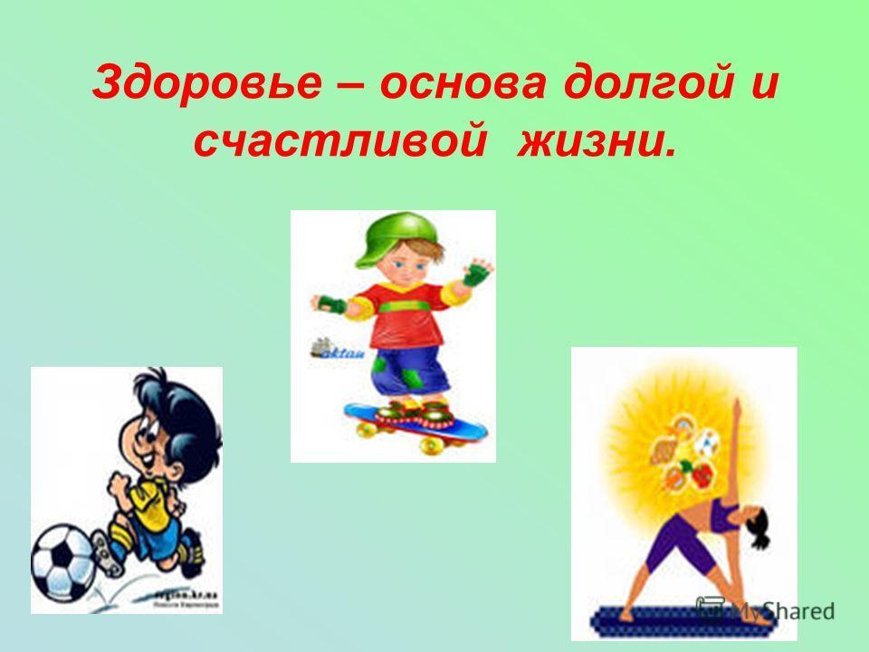 Здоровье – основа долгой и счастливой жизни.