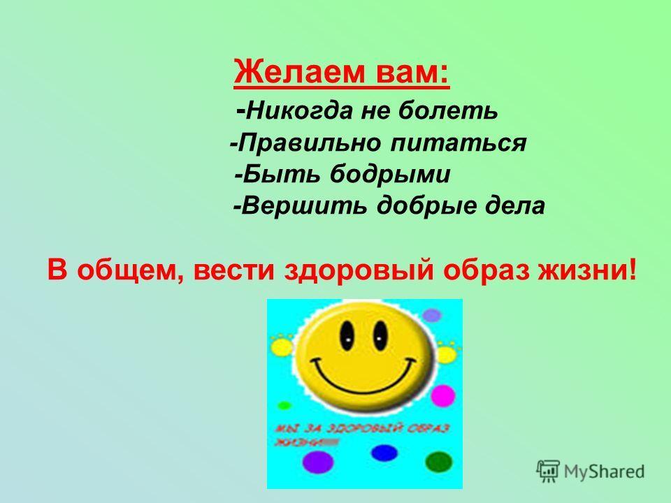 Желаем вам: - Никогда не болеть -Правильно питаться -Быть бодрыми -Вершить добрые дела В общем, вести здоровый образ жизни!