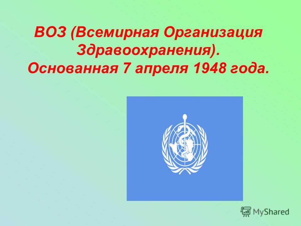 ВОЗ (Всемирная Организация Здравоохранения). Основанная 7 апреля 1948 года.