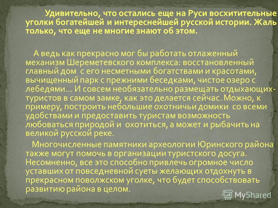 Удивительно, что остались еще на Руси восхитительные уголки богатейшей и интереснейшей русской истории. Жаль только, что еще не многие знают об этом. А ведь как прекрасно мог бы работать отлаженный механизм Шереметевского комплекса : восстановленный