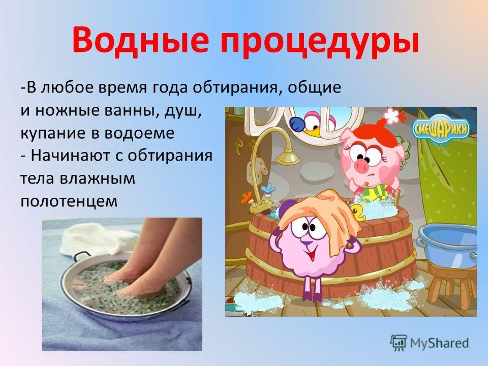 Водные процедуры -В любое время года обтирания, общие и ножные ванны, душ, купание в водоеме - Начинают с обтирания тела влажным полотенцем