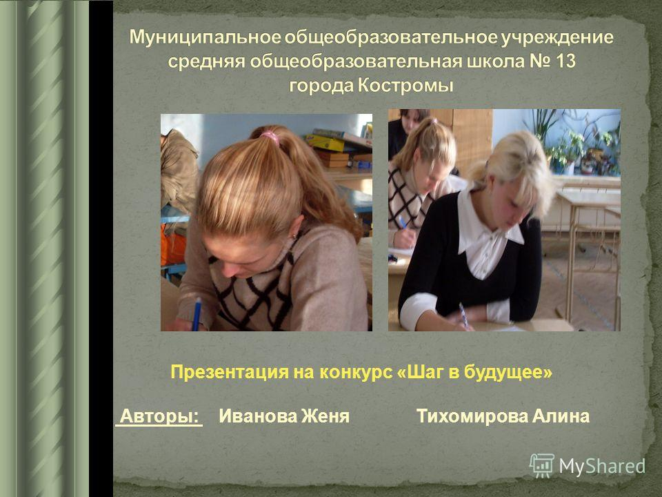 Презентация на конкурс «Шаг в будущее» Авторы: Иванова Женя Тихомирова Алина