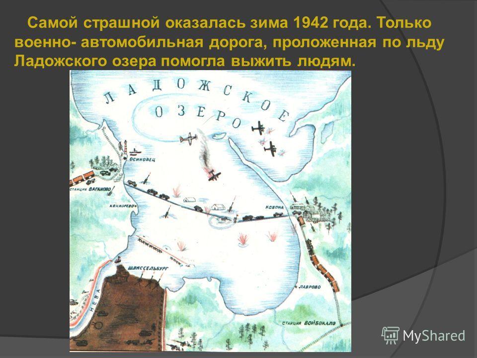 Самой страшной оказалась зима 1942 года. Только военно- автомобильная дорога, проложенная по льду Ладожского озера помогла выжить людям.