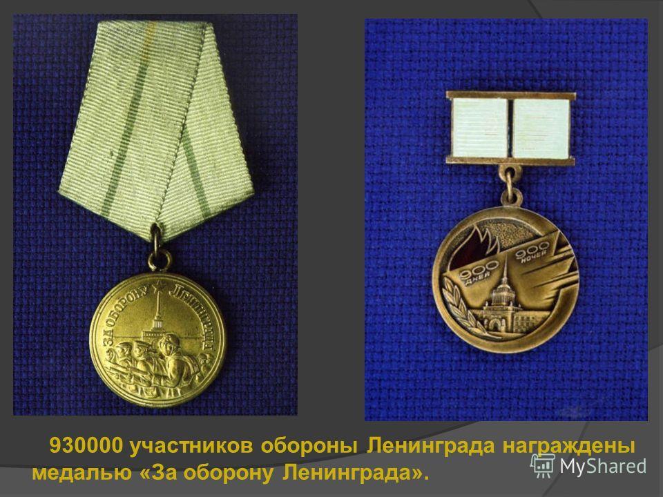 930000 участников обороны Ленинграда награждены медалью «За оборону Ленинграда».