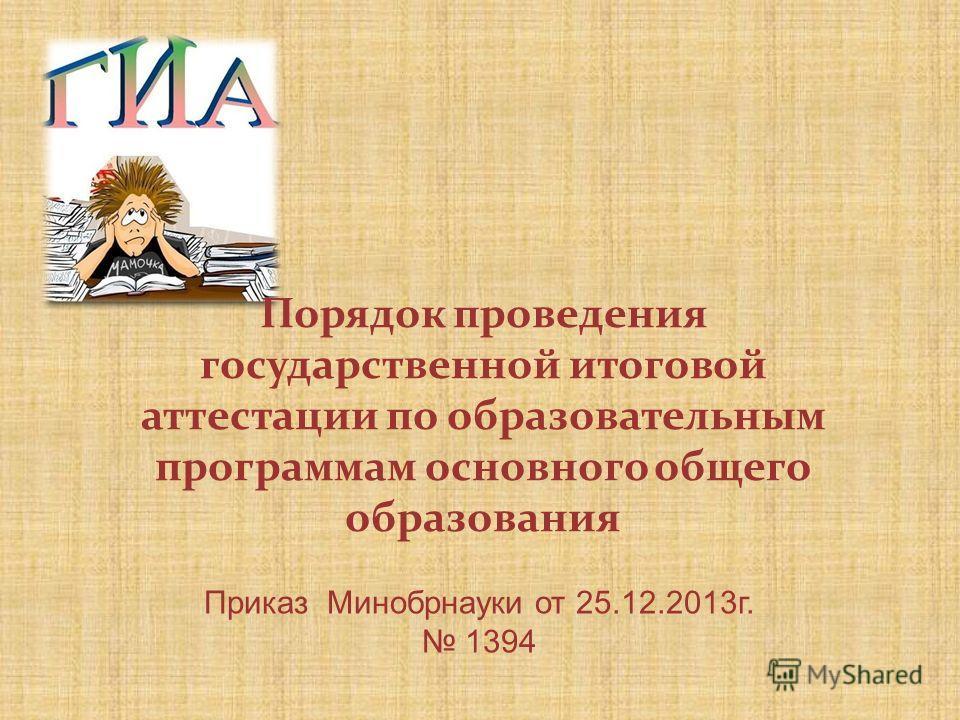 Порядок проведения государственной итоговой аттестации по образовательным программам основного общего образования Приказ Минобрнауки от 25.12.2013 г. 1394