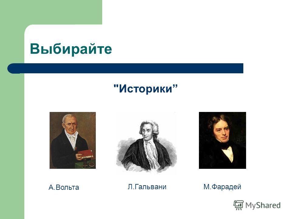Выбирайте Историки А.Вольта Л.ГальваниМ.Фарадей