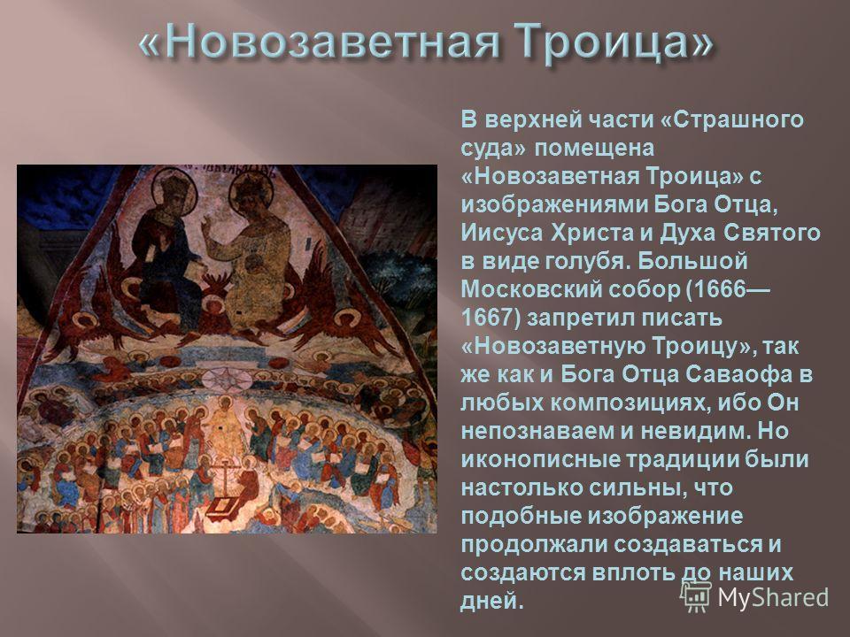 В верхней части «Страшного суда» помещена «Новозаветная Троица» с изображениями Бога Отца, Иисуса Христа и Духа Святого в виде голубя. Большой Московский собор (1666 1667) запретил писать «Новозаветную Троицу», так же как и Бога Отца Саваофа в любых
