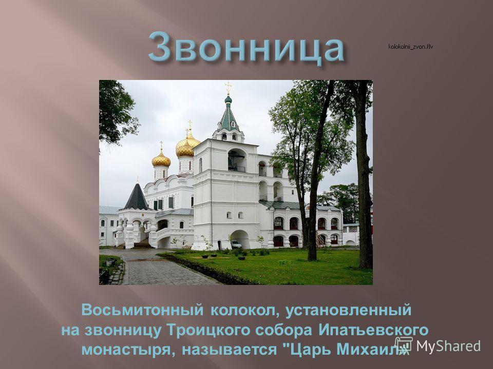 Восьмитонный колокол, установленный на звонницу Троицкого собора Ипатьевского монастыря, называется Царь Михаил»