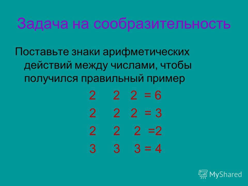 Задача на сообразительность Поставьте знаки арифметических действий между числами, чтобы получился правильный пример 2 2 2 = 6 2 2 2 = 3 2 2 2 =2 3 3 3 = 4