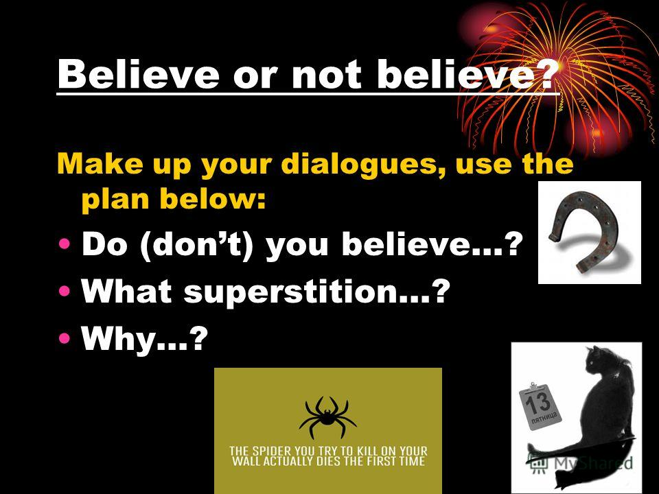Believe or not believe? Make up your dialogues, use the plan below: Do (dont) you believe…? What superstition…? Why…?