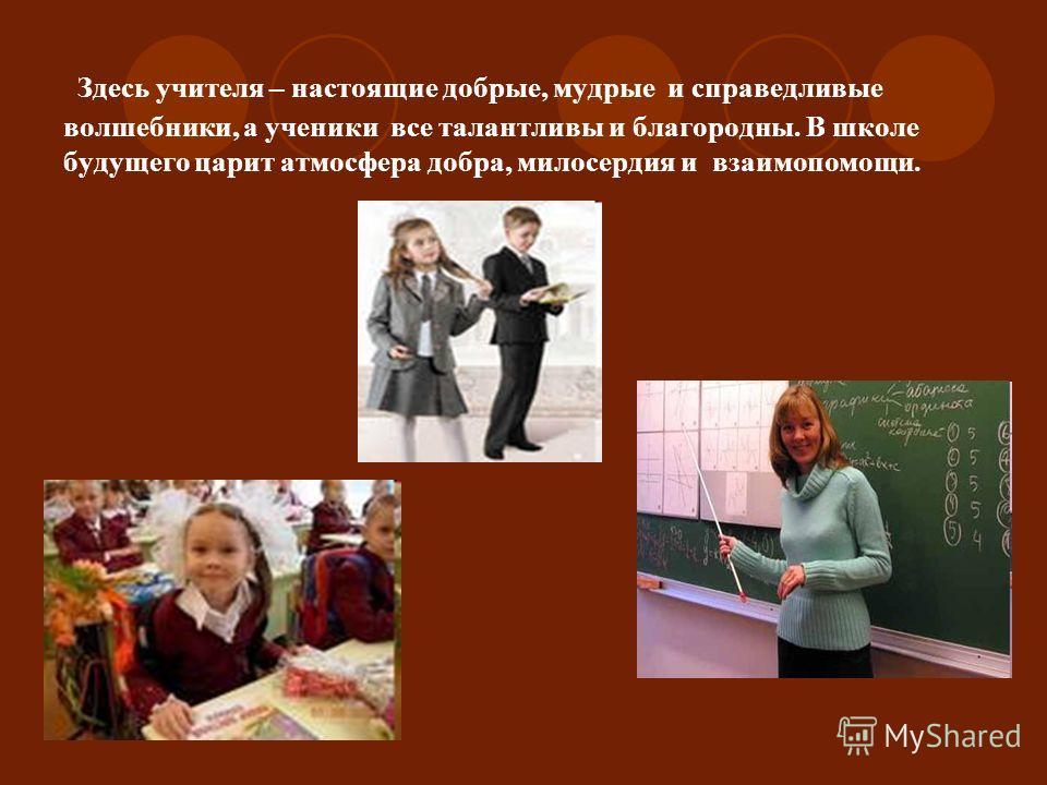Здесь учителя – настоящие добрые, мудрые и справедливые волшебники, а ученики все талантливы и благородны. В школе будущего царит атмосфера добра, милосердия и взаимопомощи.