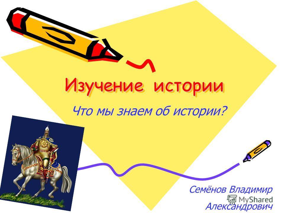 Семёнов Владимир Александрович Что мы знаем об истории? Изучение истории