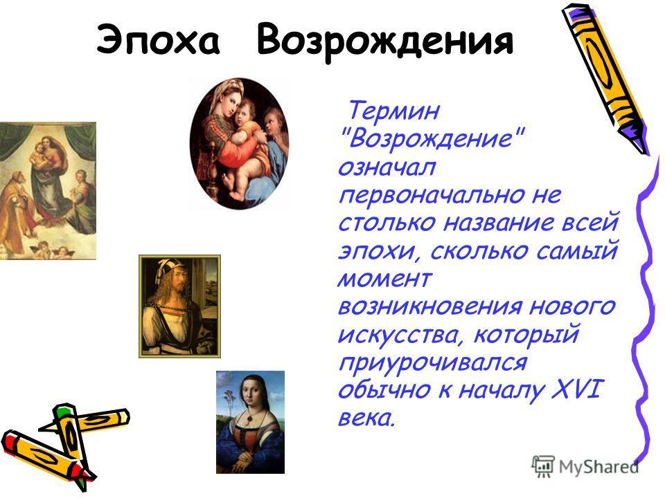 Эпоха Возрождения Термин Возрождение означал первоначально не столько название всей эпохи, сколько самый момент возникновения нового искусства, который приурочивался обычно к началу XVI века.