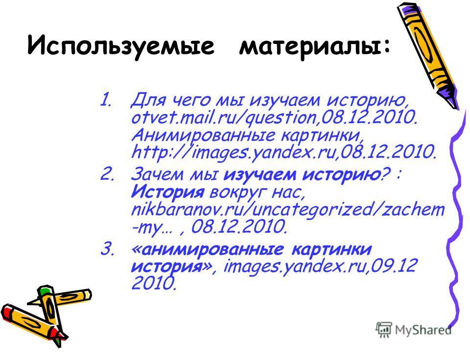Используемые материалы: 1.Для чего мы изучаем историю, otvet.mail.ru/question,08.12.2010. Анимированные картинки, http://images.yandex.ru,08.12.2010. 2.Зачем мы изучаем историю? : История вокруг нас, nikbaranov.ru/uncategorized/zachem -my…, 08.12.201