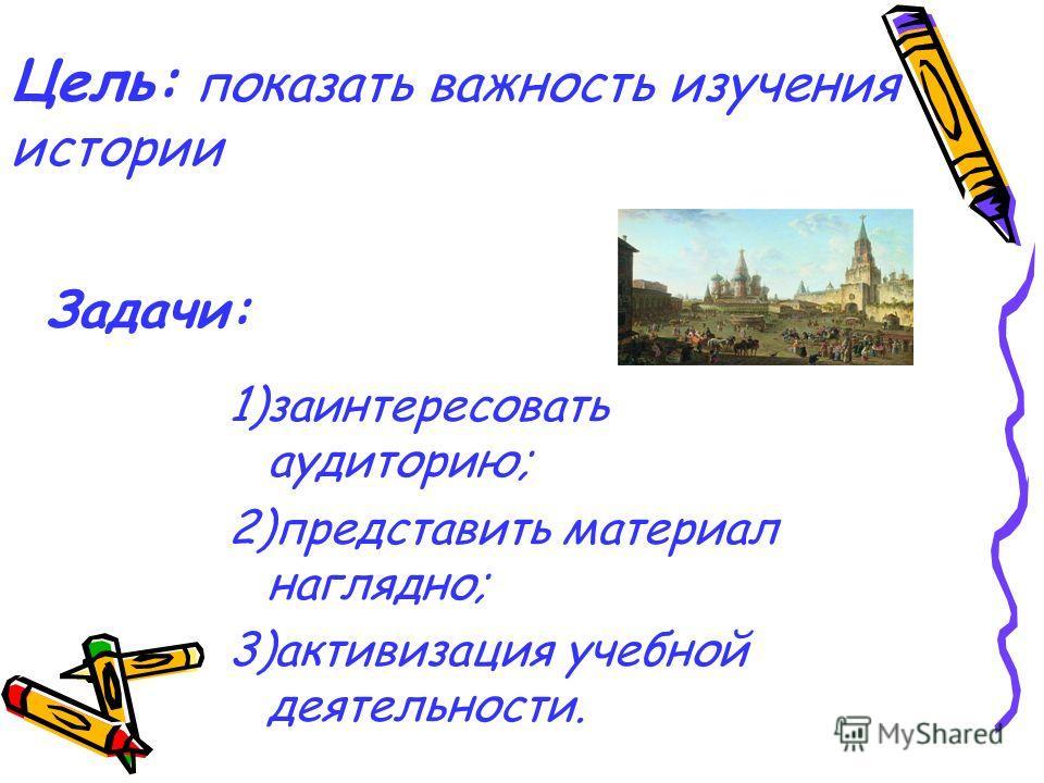 Цель: показать важность изучения истории 1)заинтересовать аудиторию; 2)представить материал наглядно; 3)активизация учебной деятельности. Задачи:
