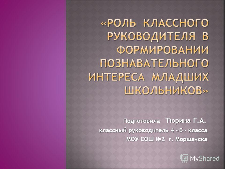 Подготовила Тюрина Г.А. Подготовила Тюрина Г.А. классный руководитель 4 «Б» класса МОУ СОШ 2 г. Моршанска