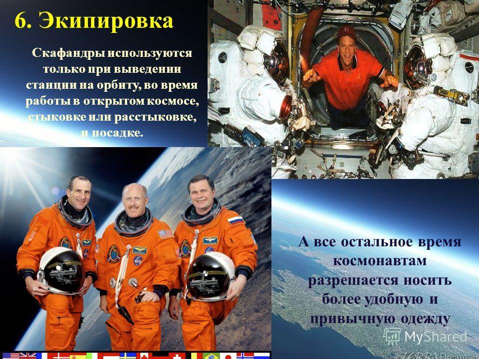 6. Экипировка Скафандры используются только при выведении станции на орбиту, во время работы в открытом космосе, стыковке или расстыковке, и посадке. А все остальное время космонавтам разрешается носить более удобную и привычную одежду