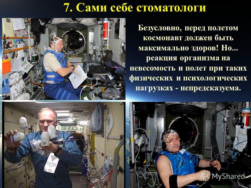 7. Сами себе стоматологи Безусловно, перед полетом космонавт должен быть максимально здоров! Но... реакция организма на невесомость и полет при таких физических и психологических нагрузках - непредсказуема.