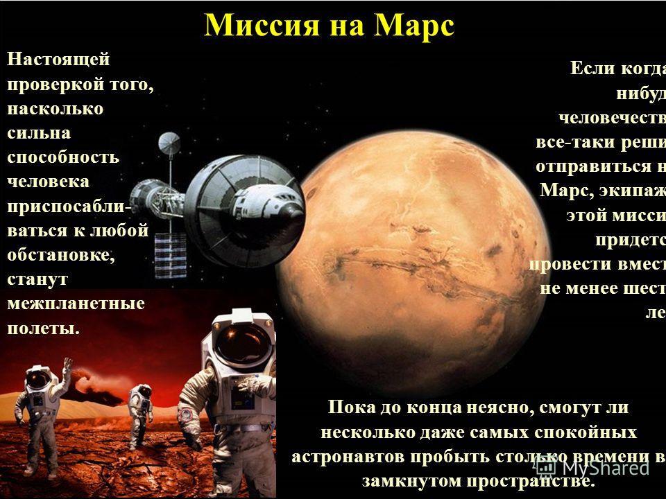 Миссия на Марс Настоящей проверкой того, насколько сильна способность человека приспосабли- ваться к любой обстановке, станут межпланетные полеты. Если когда- нибудь человечество все-таки решит отправиться на Марс, экипажу этой миссии придется провес