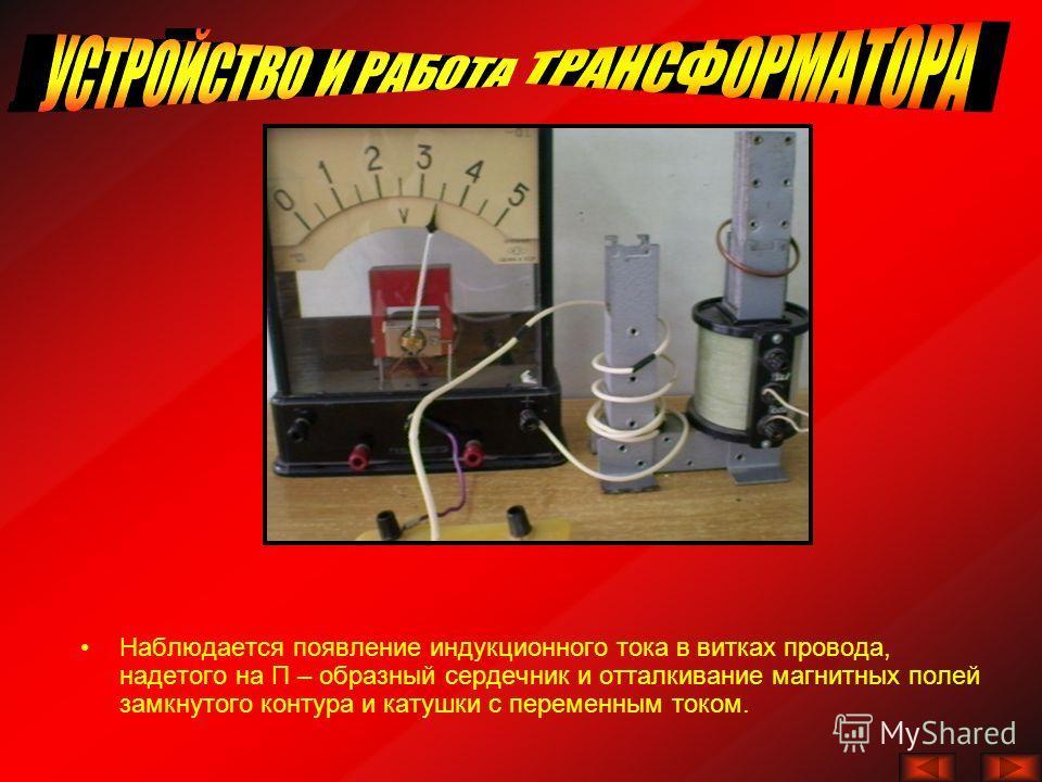 Наблюдается появление индукционного тока в витках провода, надетого на П – образный сердечник и отталкивание магнитных полей замкнутого контура и катушки с переменным током.