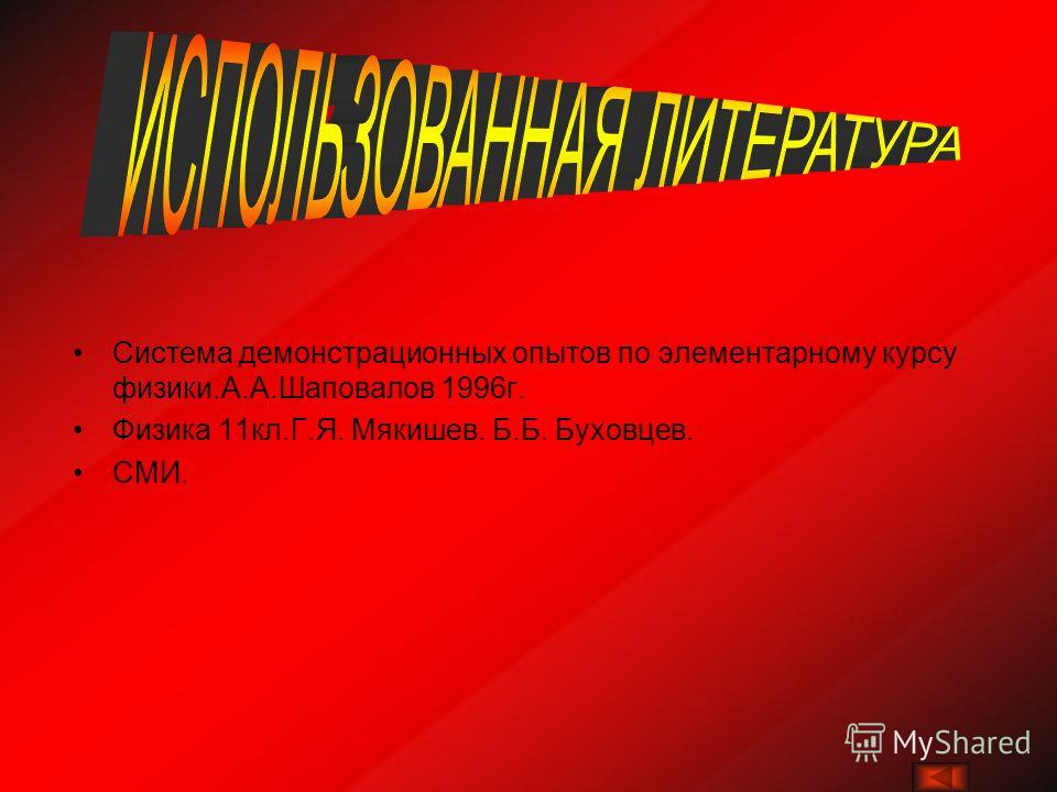 Система демонстрационных опытов по элементарному курсу физики.А.А.Шаповалов 1996г. Физика 11кл.Г.Я. Мякишев. Б.Б. Буховцев. СМИ.
