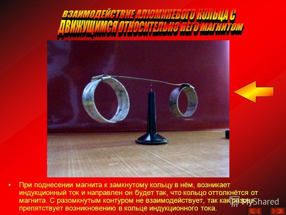 При поднесении магнита к замкнутому кольцу в нём, возникает индукционный ток и направлен он будет так, что кольцо оттолкнётся от магнита. С разомкнутым контуром не взаимодействует, так как разрез препятствует возникновению в кольце индукционного тока