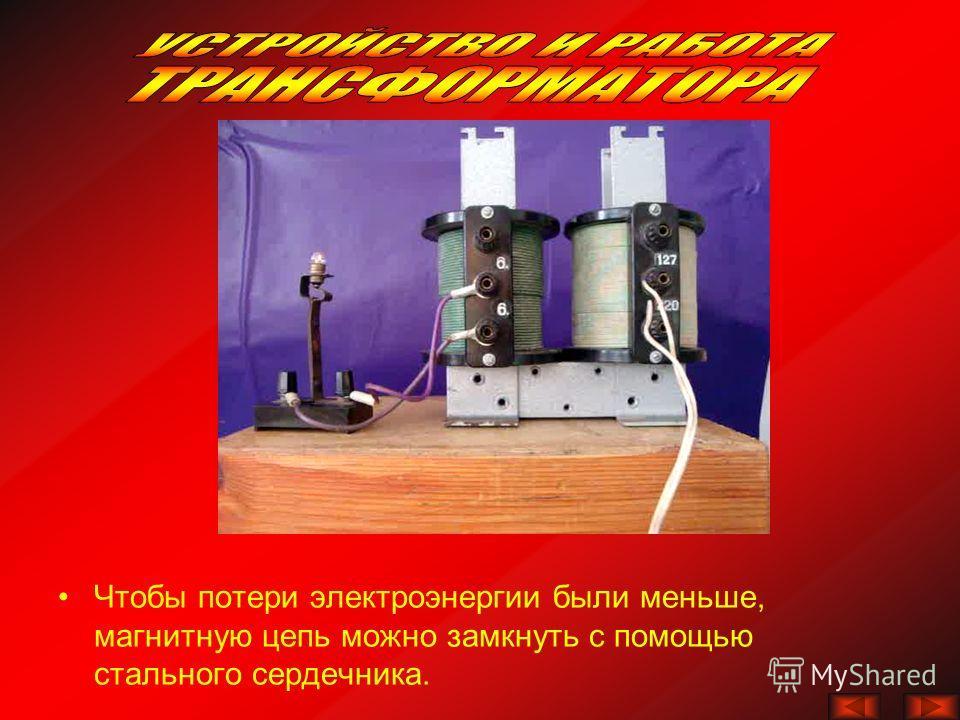 Чтобы потери электроэнергии были меньше, магнитную цепь можно замкнуть с помощью стального сердечника.